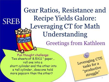 1 Gear Ratios, Resistance and Recipe Yields Galore: Leveraging CT for Math Understanding Greetings from Kathleen Southern Regional Education Board Leveraging.