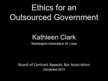 Ethics for an Outsourced Government Kathleen Clark Washington University in St. Louis Board of Contract Appeals Bar Association December 2013 0.