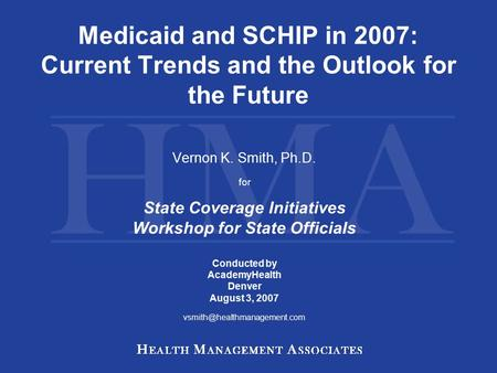 Medicaid and SCHIP in 2007: Current Trends and the Outlook for the Future Vernon K. Smith, Ph.D. for State Coverage Initiatives Workshop for State Officials.