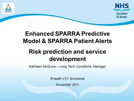 Enhanced SPARRA Predictive Model & SPARRA Patient Alerts Risk prediction and service development Kathleen McGuire – Long Term Conditions Manager Ehealth.