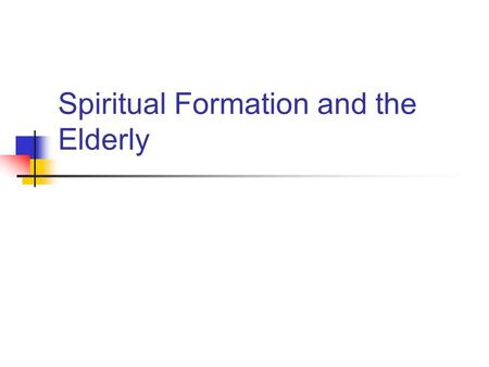 Spiritual Formation and the Elderly. Why does the spiritual formation with the elderly even matter?