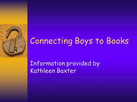 Connecting Boys to Books Information provided by Kathleen Baxter.