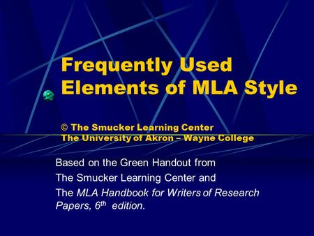 Frequently Used Elements of MLA Style © The Smucker Learning Center The University of Akron – Wayne College Based on the Green Handout from The Smucker.