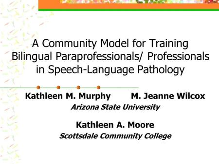 A Community Model for Training Bilingual Paraprofessionals/ Professionals in Speech-Language Pathology Kathleen M. Murphy M. Jeanne Wilcox Arizona State.