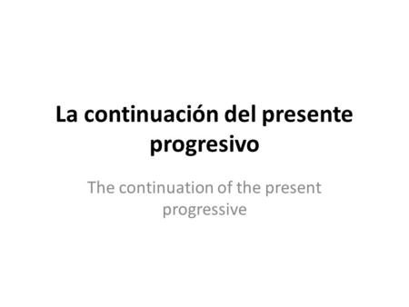 La continuación del presente progresivo The continuation of the present progressive.