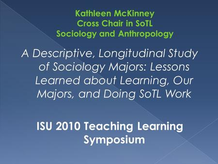 A Descriptive, Longitudinal Study of Sociology Majors: Lessons Learned about Learning, Our Majors, and Doing SoTL Work ISU 2010 Teaching Learning Symposium.