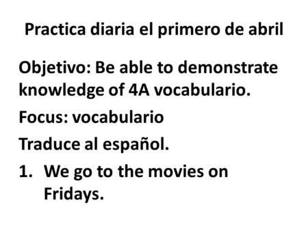 Practica diaria el primero de abril Objetivo: Be able to demonstrate knowledge of 4A vocabulario. Focus: vocabulario Traduce al español. 1.We go to the.