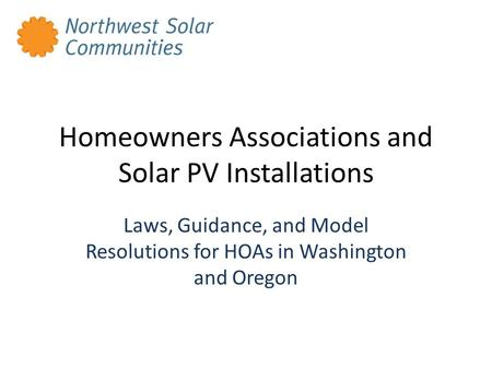 Homeowners Associations and Solar PV Installations Laws, Guidance, and Model Resolutions for HOAs in Washington and Oregon.