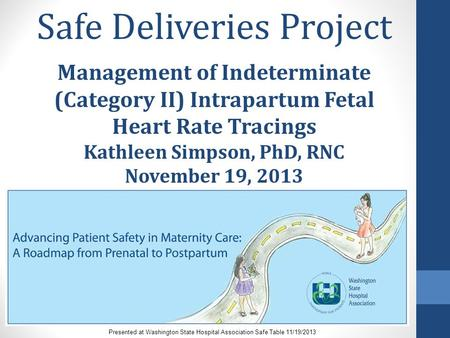 Safe Deliveries Project Management of Indeterminate (Category II) Intrapartum Fetal Heart Rate Tracings Kathleen Simpson, PhD, RNC November 19, 2013 Presented.