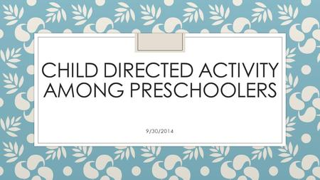 CHILD DIRECTED ACTIVITY AMONG PRESCHOOLERS 9/30/2014.