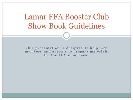 This presentation is designed to help new members and parents to prepare materials for the FFA show book. Lamar FFA Booster Club Show Book Guidelines.