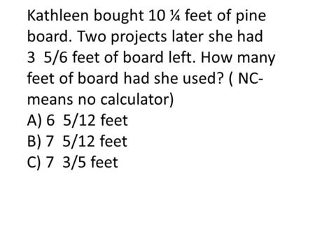 Kathleen bought 10 ¼ feet of pine board. Two projects later she had 3 5/6 feet of board left. How many feet of board had she used? ( NC- means no calculator)