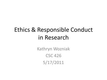 Ethics & Responsible Conduct in Research Kathryn Wozniak CSC 426 5/17/2011.