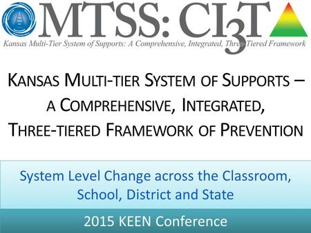K ANSAS M ULTI - TIER S YSTEM OF S UPPORTS – A C OMPREHENSIVE, I NTEGRATED, T HREE - TIERED F RAMEWORK OF P REVENTION System Level Change across the Classroom,