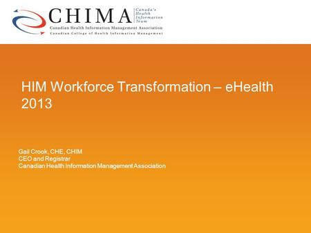 HIM Workforce Transformation – eHealth 2013 Gail Crook, CHE, CHIM CEO and Registrar Canadian Health Information Management Association.