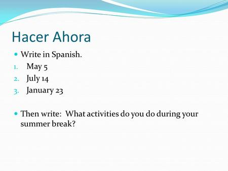Hacer Ahora Write in Spanish. 1. May 5 2. July 14 3. January 23 Then write: What activities do you do during your summer break?