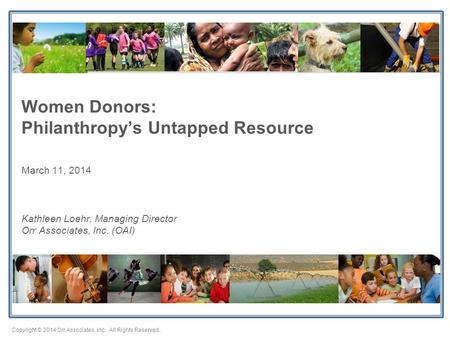 Copyright © 2014 Orr Associates, Inc. All Rights Reserved. Women Donors: Philanthropy's Untapped Resource March 11, 2014 Kathleen Loehr, Managing Director.