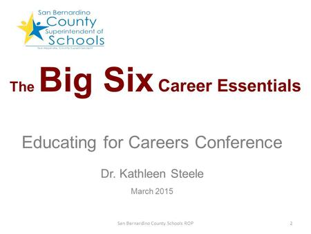 The Big Six Career Essentials Educating for Careers Conference Dr. Kathleen Steele March 2015 2San Bernardino County Schools ROP.