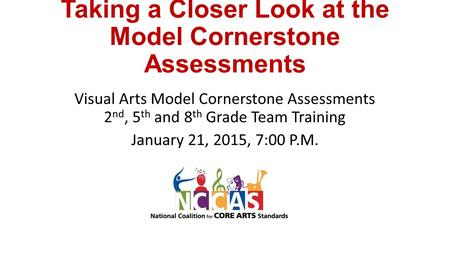 Taking a Closer Look at the Model Cornerstone Assessments Visual Arts Model Cornerstone Assessments 2 nd, 5 th and 8 th Grade Team Training January 21,
