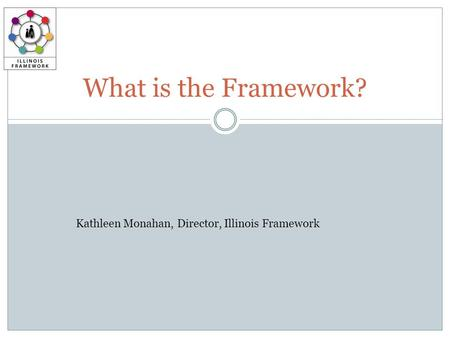What is the Framework? Kathleen Monahan, Director, Illinois Framework.
