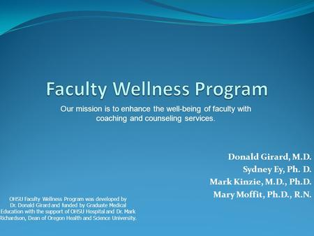 Donald Girard, M.D. Sydney Ey, Ph. D. Mark Kinzie, M.D., Ph.D. Mary Moffit, Ph.D., R.N. Our mission is to enhance the well-being of faculty with coaching.
