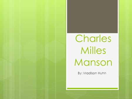 Charles Milles Manson By: Madison Huhn. Background:  Born: November 12, 1934, in Cincinnati, Ohio  Parents: Kathleen Maddox and William Manson. 