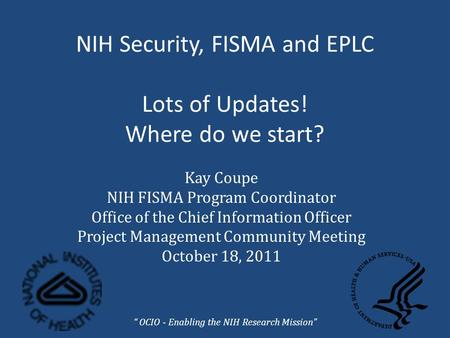 NIH Security, FISMA and EPLC Lots of Updates! Where do we start? Kay Coupe NIH FISMA Program Coordinator Office of the Chief Information Officer Project.