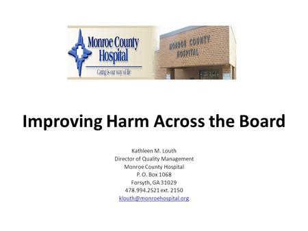 Improving Harm Across the Board Kathleen M. Louth Director of Quality Management Monroe County Hospital P. O. Box 1068 Forsyth, GA 31029 478.994.2521 ext.