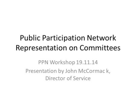 Public Participation Network Representation on Committees PPN Workshop 19.11.14 Presentation by John McCormac k, Director <strong>of</strong> Service.