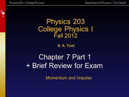 Physics 203 – College Physics I Department of Physics – The Citadel Physics 203 College Physics I Fall 2012 S. A. Yost Chapter 7 Part 1 + Brief Review.