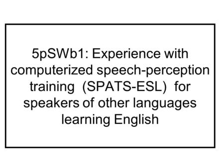 5pSWb1: Experience with computerized speech-perception training (SPATS-ESL) for speakers of other languages learning English.