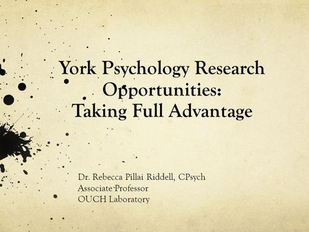 York Psychology Research Opportunities: Taking Full Advantage Dr. Rebecca Pillai Riddell, CPsych Associate Professor OUCH Laboratory.