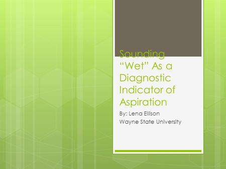 "Sounding ""Wet"" As a Diagnostic Indicator of Aspiration By: Lena Ellison Wayne State University."