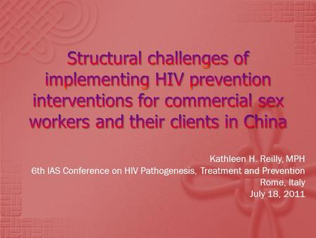 Kathleen H. Reilly, MPH 6th IAS Conference on HIV Pathogenesis, Treatment and Prevention Rome, Italy July 18, 2011.