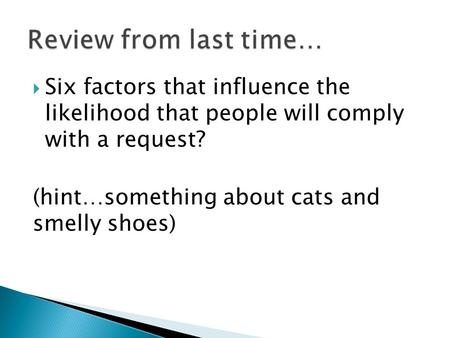  Six factors that influence the likelihood that people will comply with a request? (hint…something about cats and smelly shoes)