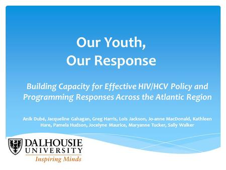 Our Youth, Our Response Building Capacity for Effective HIV/HCV Policy and Programming Responses Across the Atlantic Region Anik Dubé, Jacqueline Gahagan,