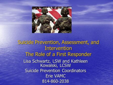 Suicide Prevention, Assessment, and Intervention The Role of a First Responder Lisa Schwartz, LSW and Kathleen Kowalski, LCSW Suicide Prevention Coordinators.