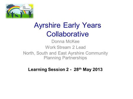 Ayrshire Early Years Collaborative Donna McKee Work Stream 2 Lead North, South and East Ayrshire Community Planning Partnerships Learning Session 2 - 28.