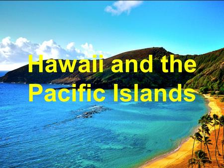 Hawaii and the Pacific Islands. 1826: first Hawaiian-U.S. Treaty opens trade - whaling - sugarcane 1842: U.S. formally recognizes Hawaiian government.