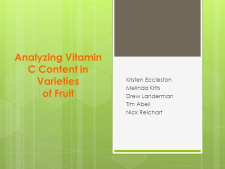 Analyzing Vitamin C Content in Varieties of Fruit Kristen Eccleston Melinda Kitts Drew Landerman Tim Abell Nick Reichart.