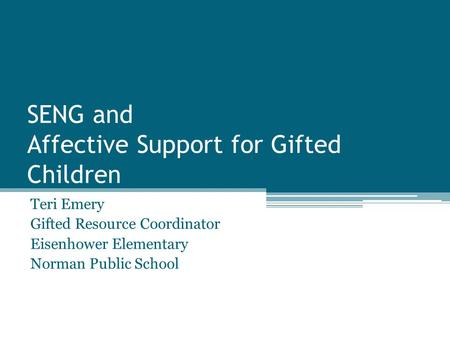 SENG and Affective Support for Gifted Children Teri Emery Gifted Resource Coordinator Eisenhower Elementary Norman Public School.