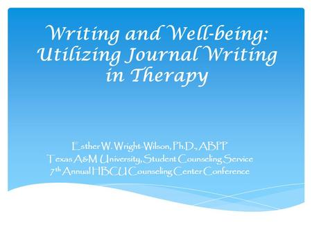 Writing and Well-being: Utilizing Journal Writing in Therapy Esther W. Wright-Wilson, Ph.D., ABPP Texas A&M University, Student Counseling Service 7 th.