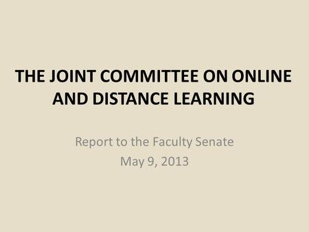 THE JOINT COMMITTEE ON ONLINE AND DISTANCE LEARNING Report to the Faculty Senate May 9, 2013.