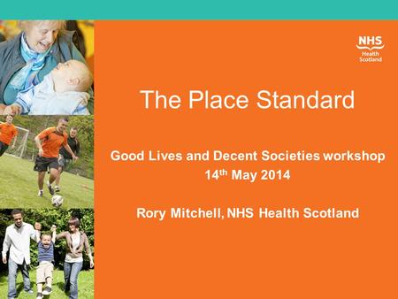 The Place Standard Good Lives and Decent Societies workshop 14 th May 2014 Rory Mitchell, NHS Health Scotland.