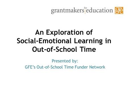 An Exploration of Social-Emotional Learning in Out-of-School Time Presented by: GFE's Out-of-School Time Funder Network.
