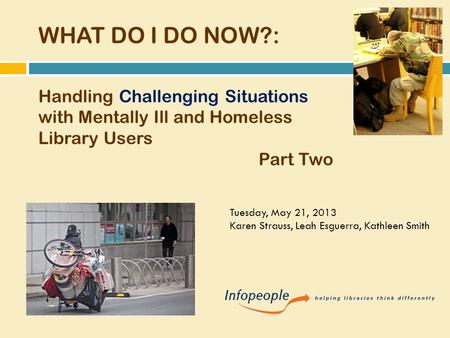WHAT DO I DO NOW?: Handling Challenging Situations with Mentally Ill and Homeless Library Users Part Two Tuesday, May 21, 2013 Karen Strauss, Leah Esguerra,