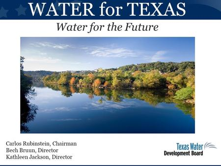 WATER for TEXAS Water for the Future Carlos Rubinstein, Chairman Bech Bruun, Director Kathleen Jackson, Director.