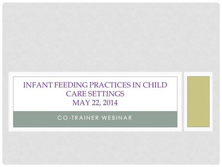 CO-TRAINER WEBINAR INFANT FEEDING PRACTICES IN CHILD CARE SETTINGS MAY 22, 2014.