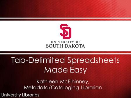 University Libraries Tab-Delimited Spreadsheets Made Easy Kathleen McElhinney, Metadata/Cataloging Librarian.