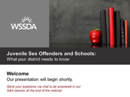 Welcome Our presentation will begin shortly. Send your questions via chat to be answered in our Q&A session at the end of the webinar. Juvenile Sex Offenders.